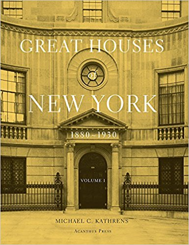 Great Houses of New York: 1889 – 1930 By Michael C. Kathrens