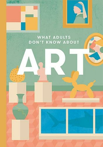 The cover for the book, What Adults Don't Know about Art. The cover features the title and simple images of famous pieces of art. For example there is the Girl with the Pearl Earring and Jeff Koons Inflatable Dog.