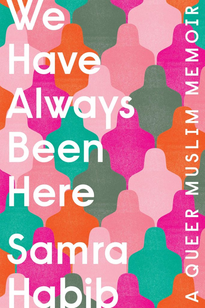 The cover of the book 'We Have Always Been Here' by Samra Habib. It features white text over a back ground of green, orange, and pink interlocking shapes.
