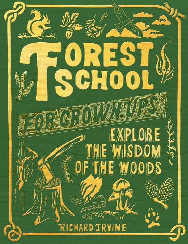 The cover of the book 'Forest School for Grownups: Explore the Wisdom of the Woods' by Richard Irvine. It features yellow text on a forest green background. There are also illustrations of forest creatures and an axe in a chopping block.
